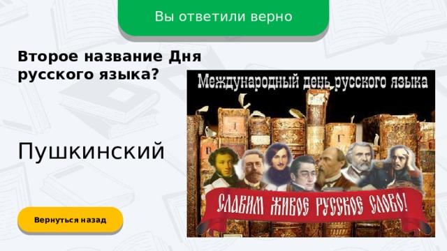 Вы ответили верно Второе название Дня русского языка? Пушкинский Вернуться назад