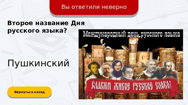 Вы ответили неверно Второе название Дня русского языка? Пушкинский Вернуться назад