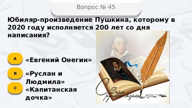 Вопрос № 45 Юбиляр-произведение Пушкина, которому в 2020 году исполняется 200 лет со дня написания? А «Евгений Онегин» B «Руслан и Людмила» C «Капитанская дочка»