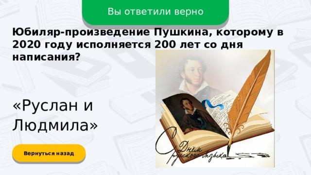 Вы ответили верно Юбиляр-произведение Пушкина, которому в 2020 году исполняется 200 лет со дня написания? «Руслан и Людмила» Вернуться назад