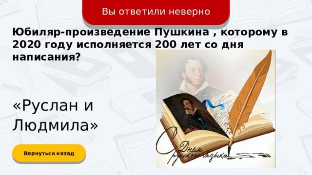 Вы ответили неверно Юбиляр-произведение Пушкина , которому в 2020 году исполняется 200 лет со дня написания? «Руслан и Людмила» Вернуться назад