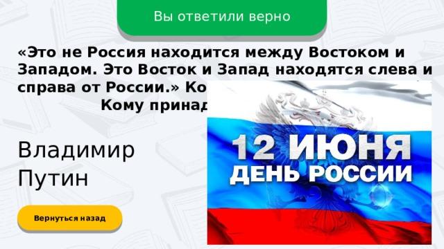 Вы ответили верно «Это не Россия находится между Востоком и Западом. Это Восток и Запад находятся слева и справа от России.» Ко дню России – 12 июня.  Кому принадлежат эти слова? Владимир Путин Вернуться назад