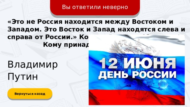 Вы ответили неверно «Это не Россия находится между Востоком и Западом. Это Восток и Запад находятся слева и справа от России.» Ко дню России – 12 июня.  Кому принадлежат эти слова? Владимир Путин Вернуться назад