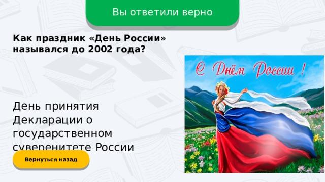 Вы ответили верно Как праздник «День Росcии» назывался до 2002 года? День принятия Декларации о государственном суверенитете России Вернуться назад