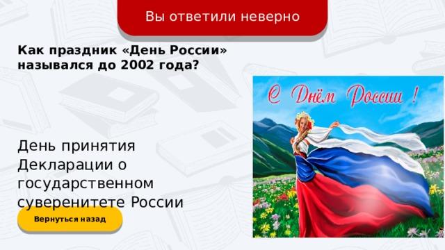 Вы ответили неверно Как праздник «День Росcии» назывался до 2002 года? День принятия Декларации о государственном суверенитете России Вернуться назад
