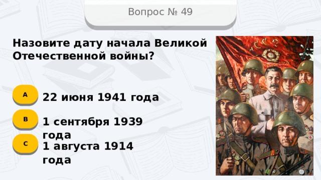 Вопрос № 49 Назовите дату начала Великой Отечественной войны? А 22 июня 1941 года B 1 сентября 1939 года C 1 августа 1914 года
