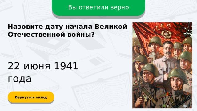 Вы ответили верно Назовите дату начала Великой Отечественной войны? 22 июня 1941 года Вернуться назад