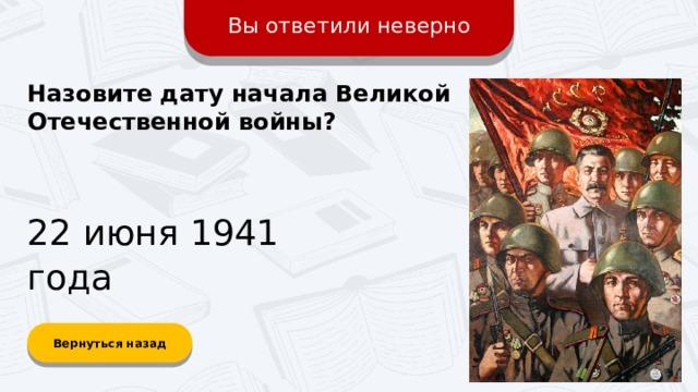 Вы ответили неверно Назовите дату начала Великой Отечественной войны? 22 июня 1941 года Вернуться назад