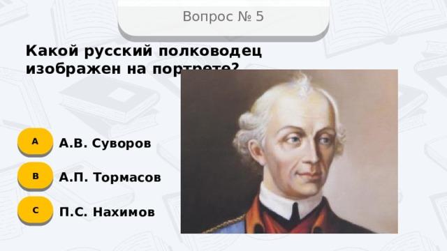 Вопрос № 5 Какой русский полководец изображен на портрете? А А.В. Суворов B А.П. Тормасов C П.С. Нахимов