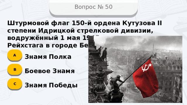 Вопрос № 50 Штурмовой флаг 150-й ордена Кутузова II степени Идрицкой стрелковой дивизии, водружённый 1 мая 1945 года на крыше Рейхстага в городе Берлине? А Знамя Полка B Боевое Знамя C Знамя Победы
