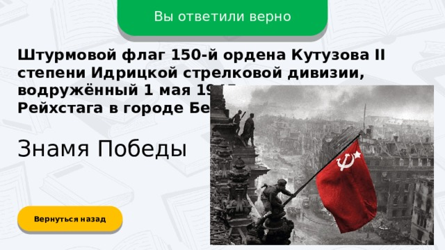 Вы ответили верно Штурмовой флаг 150-й ордена Кутузова II степени Идрицкой стрелковой дивизии, водружённый 1 мая 1945 года на крыше Рейхстага в городе Берлине? Знамя Победы Вернуться назад