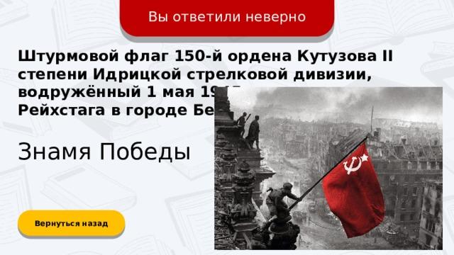 Вы ответили неверно Штурмовой флаг 150-й ордена Кутузова II степени Идрицкой стрелковой дивизии, водружённый 1 мая 1945 года на крыше Рейхстага в городе Берлине? Знамя Победы Вернуться назад