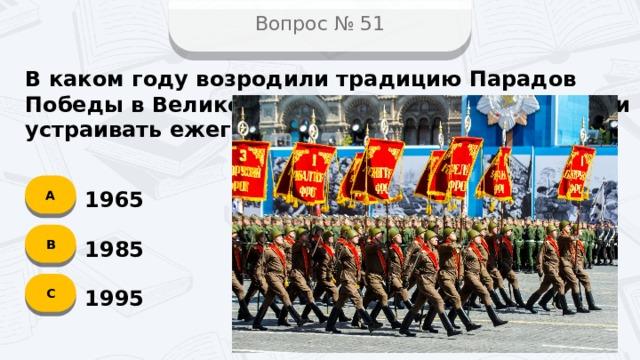 Вопрос № 51 В каком году возродили традицию Парадов Победы в Великой Отечественной войне и стали устраивать ежегодно? А 1965 B 1985 C 1995