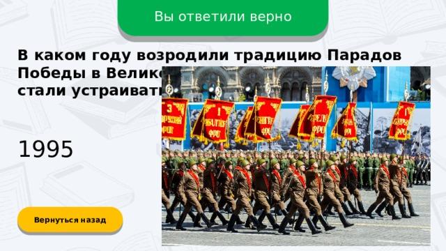 Вы ответили верно В каком году возродили традицию Парадов Победы в Великой Отечественной войне и стали устраивать ежегодно? 1995 Вернуться назад