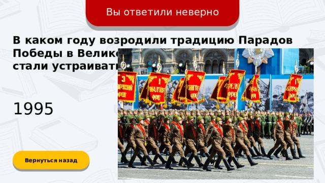 Вы ответили неверно В каком году возродили традицию Парадов Победы в Великой Отечественной войне и стали устраивать ежегодно? 1995 Вернуться назад