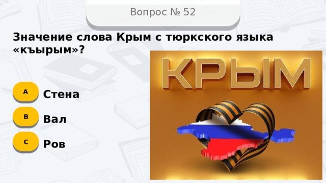 Вопрос № 52 Значение слова Крым с тюркского языка «къырым»? А Стена B Вал C Ров