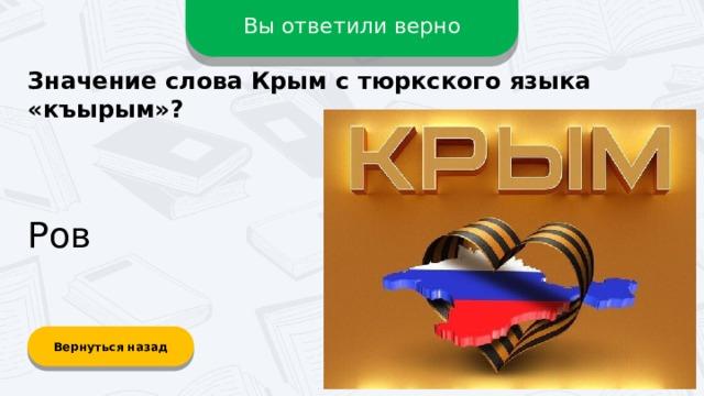 Вы ответили верно Значение слова Крым с тюркского языка «къырым»? Ров Вернуться назад