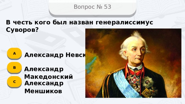 Вопрос № 53 В честь кого был назван генералиссимус Суворов? А Александр Невский B Александр Македонский C Александр Меншиков