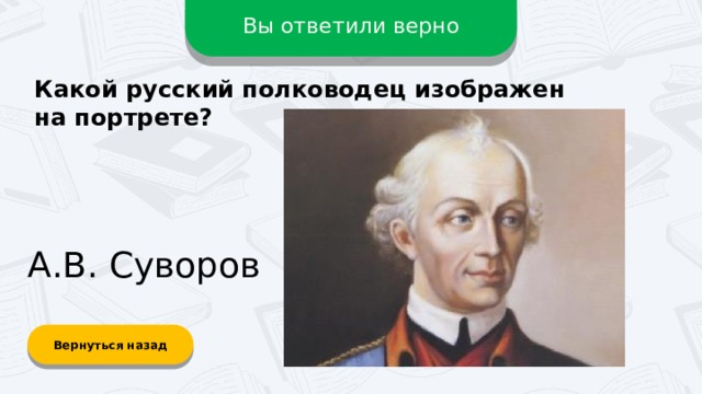 Вы ответили верно Какой русский полководец изображен на портрете? А.В. Суворов Вернуться назад