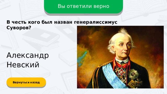 Вы ответили верно В честь кого был назван генералиссимус Суворов? Александр Невский Вернуться назад