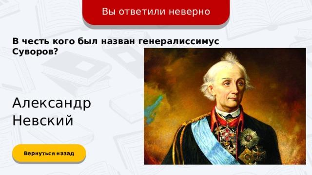 Вы ответили неверно В честь кого был назван генералиссимус Суворов? Александр Невский Вернуться назад