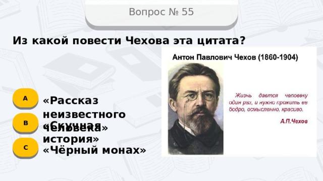 Вопрос № 55 Из какой повести Чехова эта цитата? А «Рассказ неизвестного человека» B «Скучная история» C «Чёрный монах»