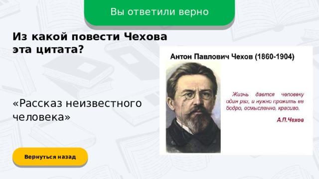 Вы ответили верно Из какой повести Чехова эта цитата? «Рассказ неизвестного человека» Вернуться назад