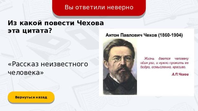 Вы ответили неверно Из какой повести Чехова эта цитата? «Рассказ неизвестного человека» Вернуться назад