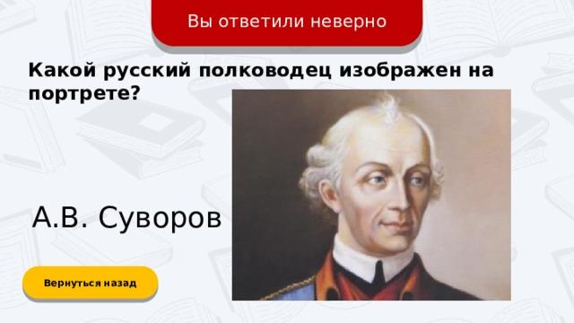 Вы ответили неверно Какой русский полководец изображен на портрете? А.В. Суворов Вернуться назад