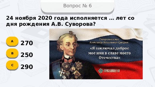 Вопрос № 6 24 ноября 2020 года исполняется … лет со дня рождения А.В. Суворова? А 270 B 250 C 290