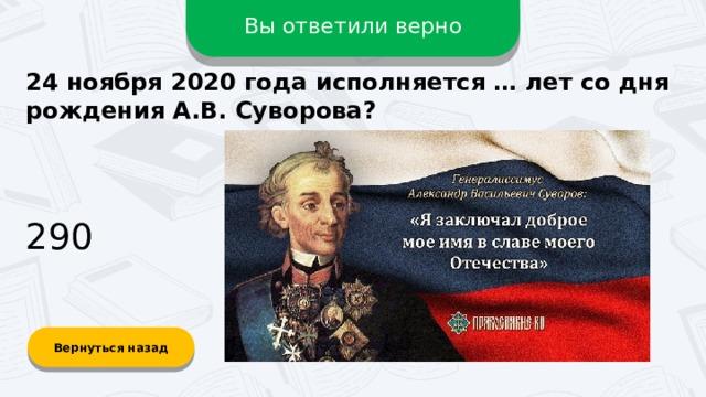 Вы ответили верно 24 ноября 2020 года исполняется … лет со дня рождения А.В. Суворова? 290 Вернуться назад