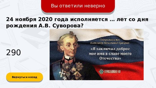 Вы ответили неверно 24 ноября 2020 года исполняется … лет со дня рождения А.В. Суворова? 290 Вернуться назад