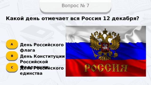 Вопрос № 7 Какой день отмечает вся Россия 12 декабря? А День Российского флага B День Конституции Российской Федерации C День Российского единства