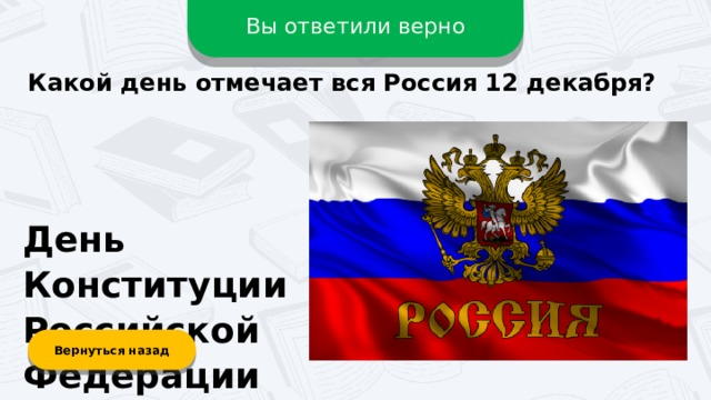 Вы ответили верно Какой день отмечает вся Россия 12 декабря? День Конституции Российской Федерации Вернуться назад