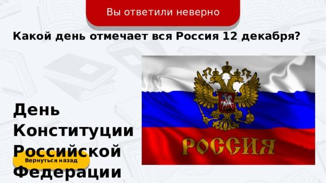 Вы ответили неверно Какой день отмечает вся Россия 12 декабря? День Конституции Российской Федерации Вернуться назад