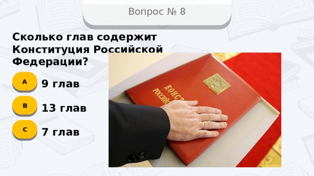 Вопрос № 8 Сколько глав содержит Конституция Российской Федерации? А 9 глав B 13 глав C 7 глав