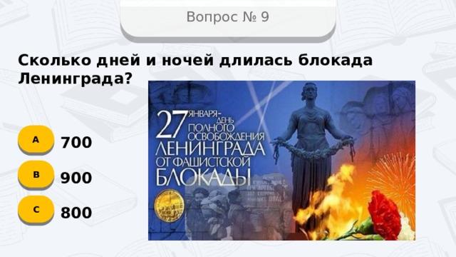 Вопрос № 9 Сколько дней и ночей длилась блокада Ленинграда? А 700 B 900 C 800