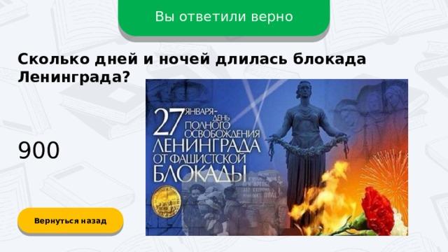 Вы ответили верно Сколько дней и ночей длилась блокада Ленинграда? 900 Вернуться назад