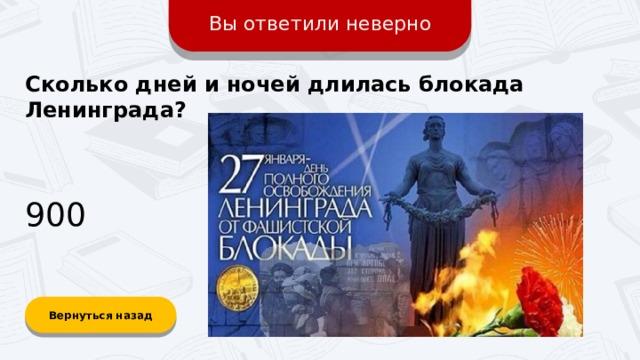 Вы ответили неверно Сколько дней и ночей длилась блокада Ленинграда? 900 Вернуться назад