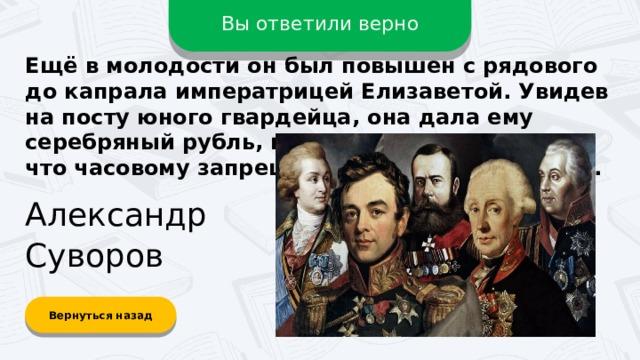 Вы ответили верно Ещё в молодости он был повышен с рядового до капрала императрицей Елизаветой. Увидев на посту юного гвардейца, она дала ему серебряный рубль, но тот отказался, заявив, что часовому запрещено брать в руки деньги. Александр Суворов Вернуться назад
