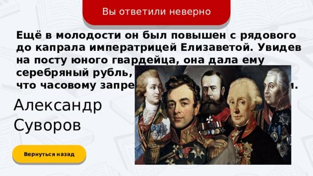 Вы ответили неверно Ещё в молодости он был повышен с рядового до капрала императрицей Елизаветой. Увидев на посту юного гвардейца, она дала ему серебряный рубль, но тот отказался, заявив, что часовому запрещено брать в руки деньги. Александр Суворов Вернуться назад