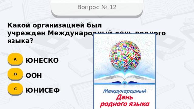 Вопрос № 12 Какой организацией был учрежденМеждународный день родного языка? А ЮНЕСКО B ООН C ЮНИСЕФ