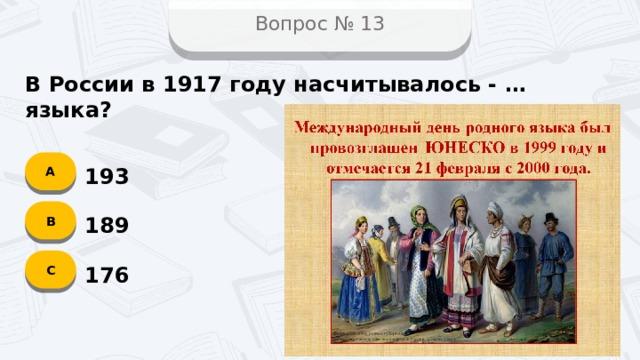 Вопрос № 13 В России в 1917 году насчитывалось - … языка? А 193 B 189 C 176