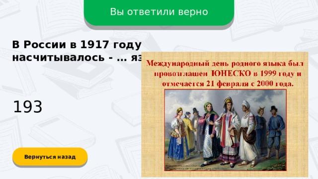 Вы ответили верно В России в 1917 году насчитывалось - … языка? 193 Вернуться назад