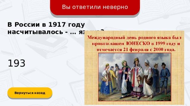 Вы ответили неверно В России в 1917 году насчитывалось - … языка? 193 Вернуться назад