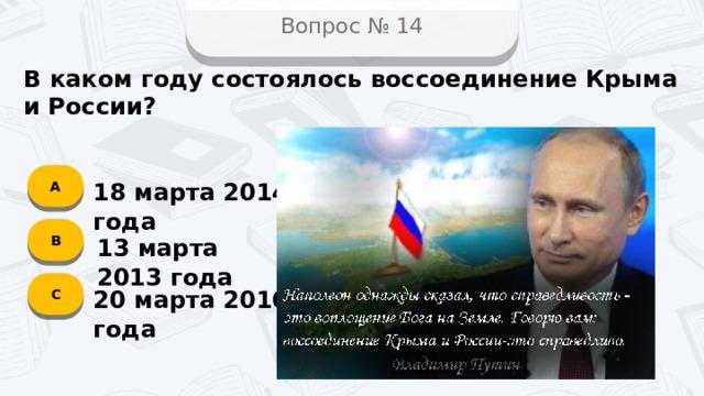 Вопрос № 14 В каком году состоялось воссоединение Крыма и России? А 18 марта 2014 года B 13 марта 2013 года C 20 марта 2016 года