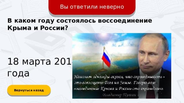 Вы ответили неверно В каком году состоялось воссоединение Крыма и России? 18 марта 2014 года Вернуться назад