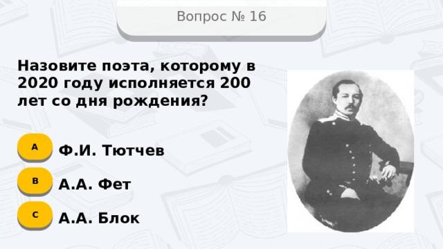 Вопрос № 16 Назовите поэта, которому в 2020 году исполняется 200 лет со дня рождения? А Ф.И. Тютчев B А.А. Фет C А.А. Блок