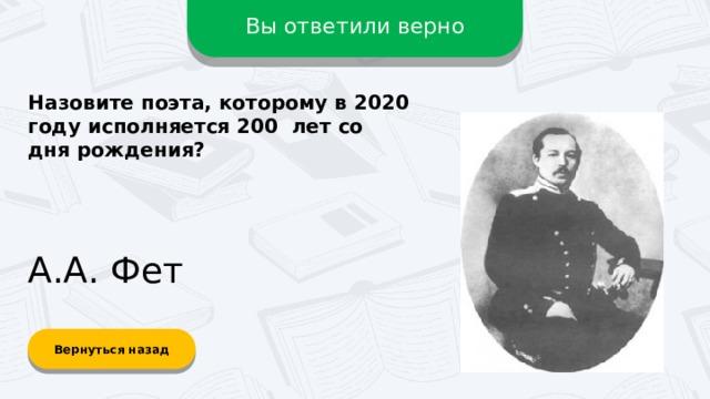 Вы ответили верно Назовите поэта, которому в 2020 году исполняется 200 лет со дня рождения? А.А. Фет Вернуться назад