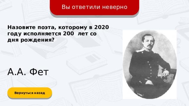 Вы ответили неверно Назовите поэта, которому в 2020 году исполняется 200 лет со дня рождения? А.А. Фет Вернуться назад